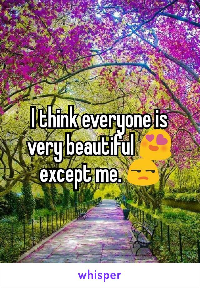 I think everyone is very beautiful 😍 except me. 😒