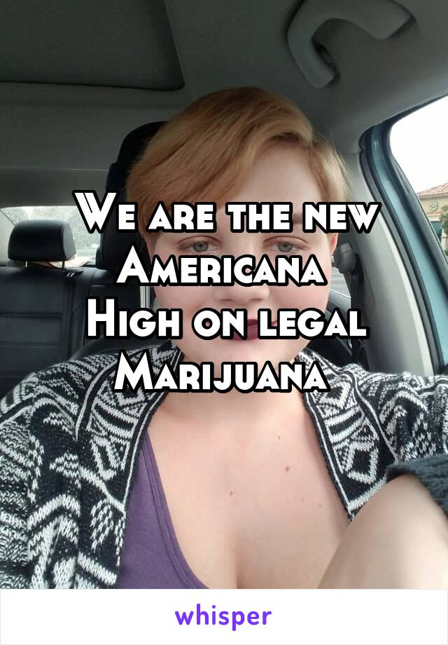 We are the new Americana  High on legal Marijuana