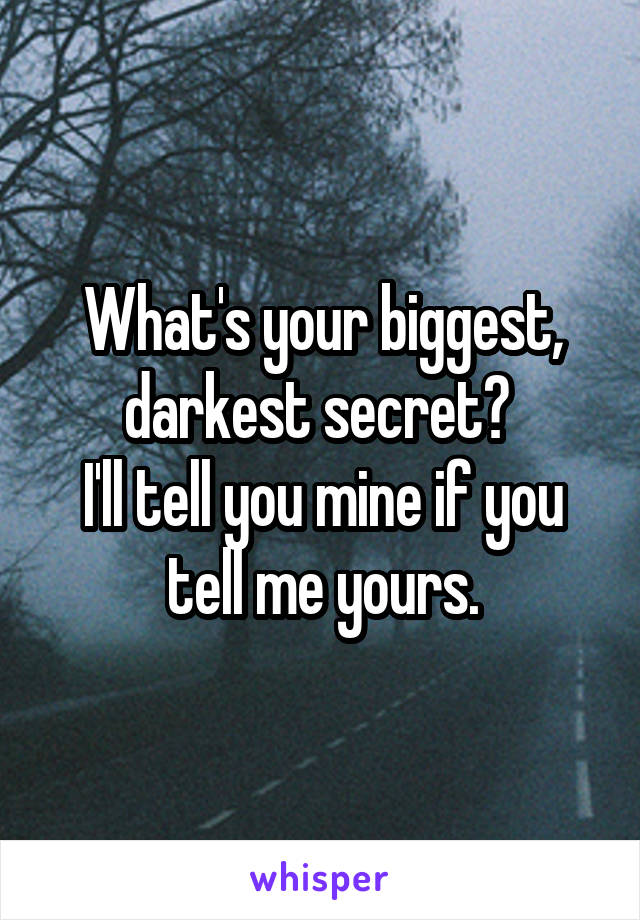What's your biggest, darkest secret?  I'll tell you mine if you tell me yours.