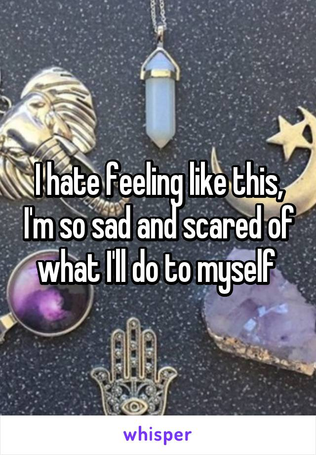 I hate feeling like this, I'm so sad and scared of what I'll do to myself