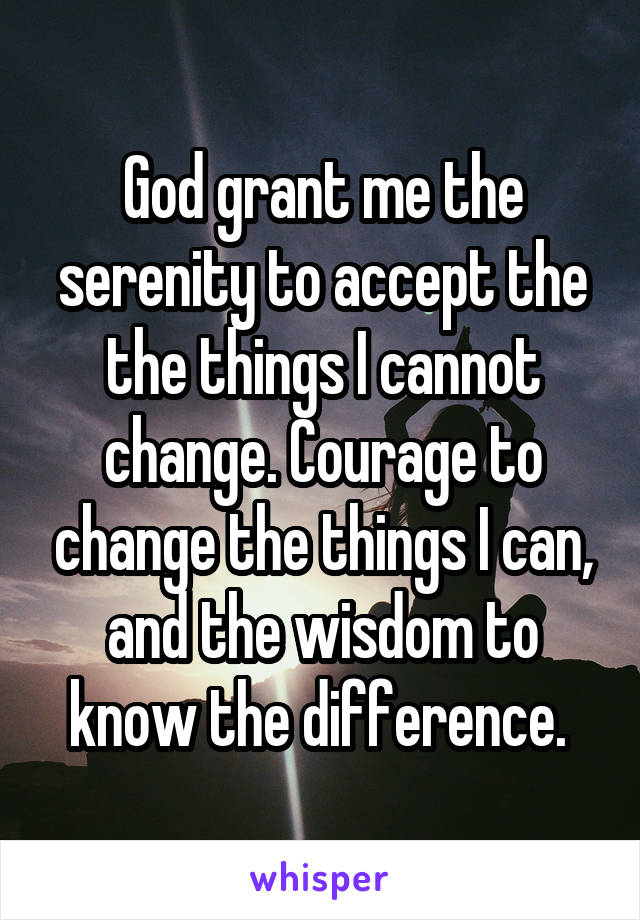 God grant me the serenity to accept the the things I cannot change. Courage to change the things I can, and the wisdom to know the difference.