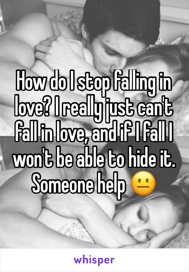 How do I stop falling in love? I really just can't fall in love, and if I fall I won't be able to hide it. Someone help 😐