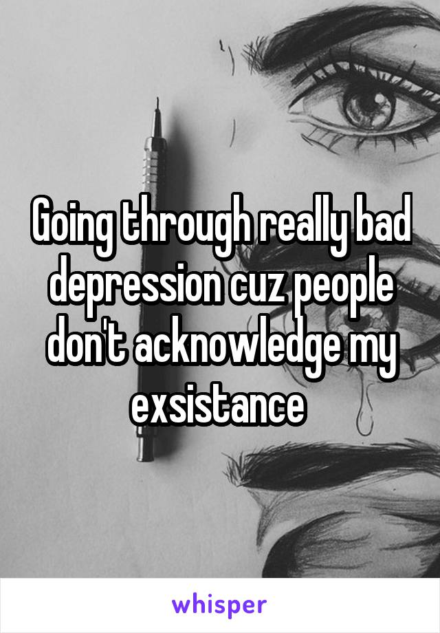 Going through really bad depression cuz people don't acknowledge my exsistance