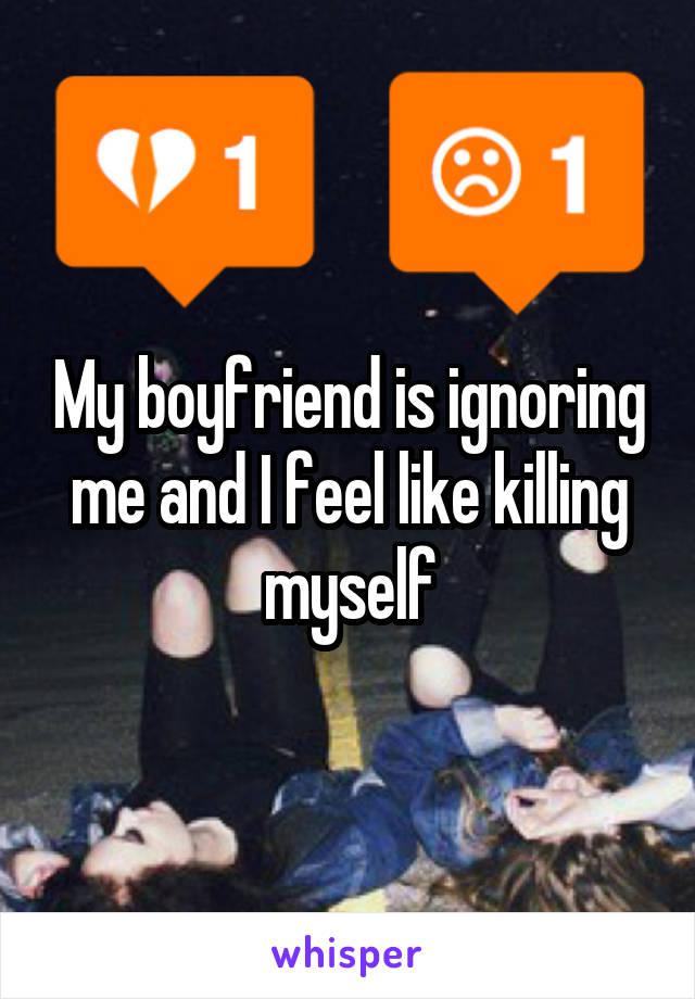 My boyfriend is ignoring me and I feel like killing myself