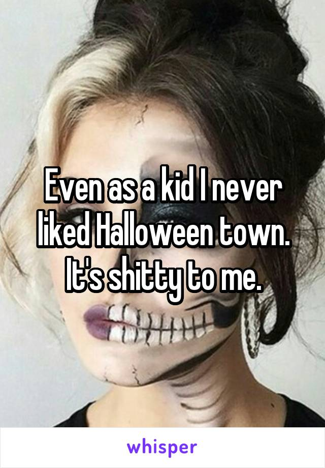 Even as a kid I never liked Halloween town. It's shitty to me.