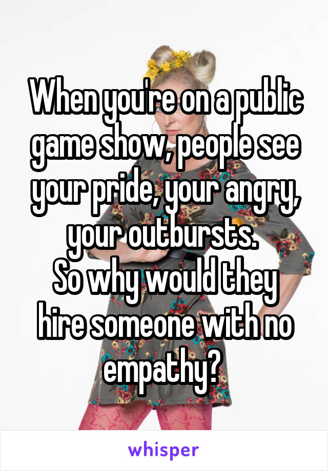 When you're on a public game show, people see your pride, your angry, your outbursts.  So why would they hire someone with no empathy?