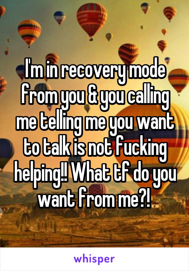 I'm in recovery mode from you & you calling me telling me you want to talk is not fucking helping!! What tf do you want from me?!