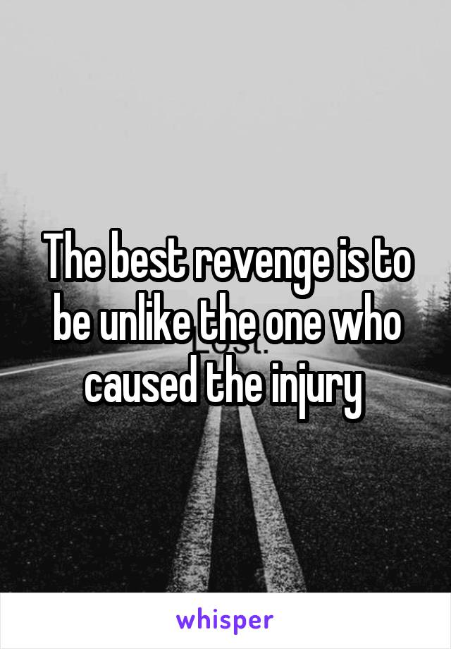 The best revenge is to be unlike the one who caused the injury