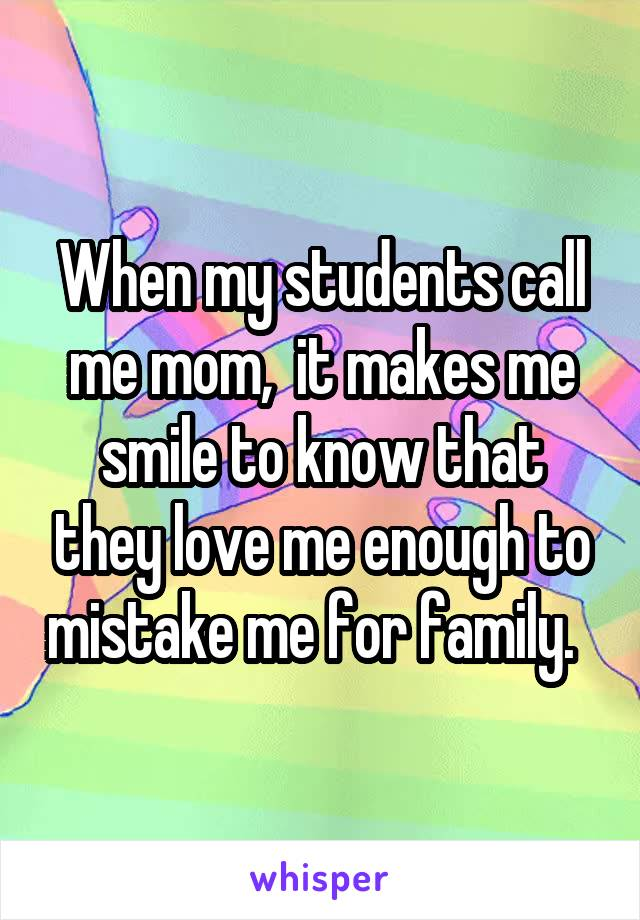 When my students call me mom,  it makes me smile to know that they love me enough to mistake me for family.