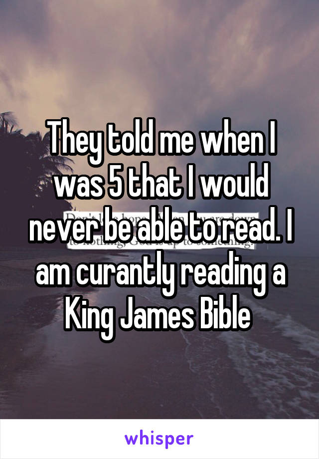 They told me when I was 5 that I would never be able to read. I am curantly reading a King James Bible