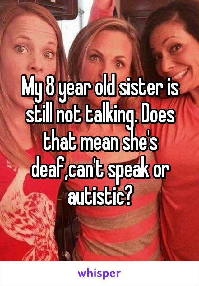 My 8 year old sister is still not talking. Does that mean she's deaf,can't speak or autistic?