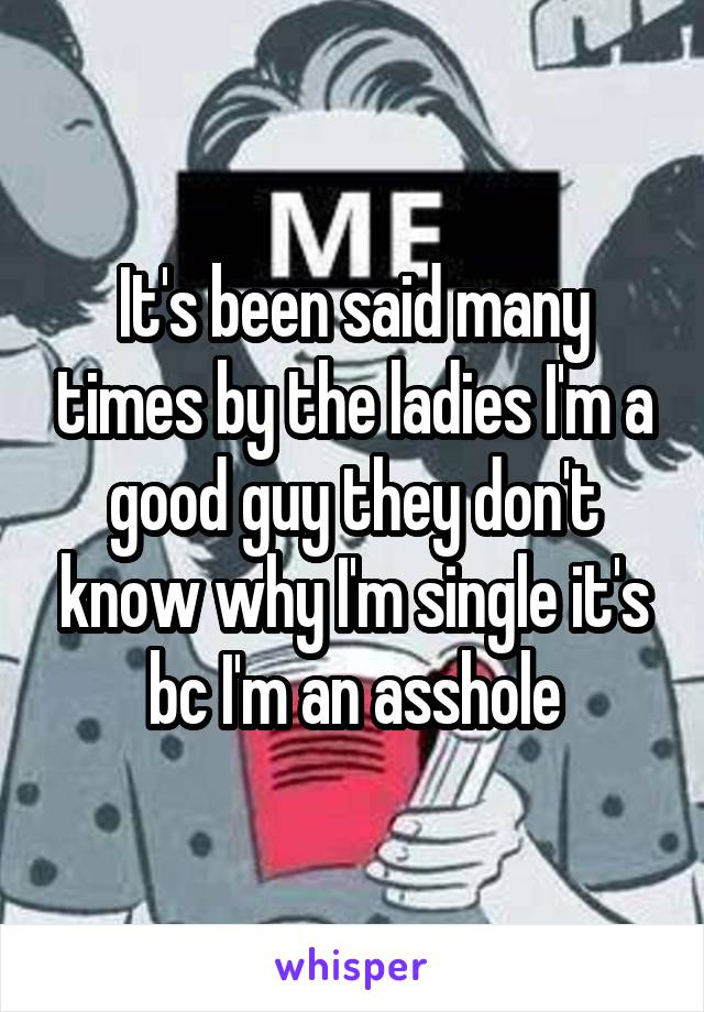 It's been said many times by the ladies I'm a good guy they don't know why I'm single it's bc I'm an asshole