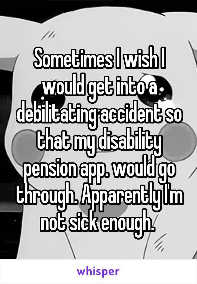 Sometimes I wish I would get into a debilitating accident so that my disability pension app. would go through. Apparently I'm not sick enough.