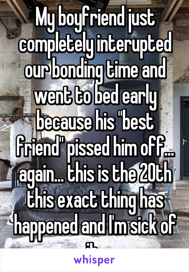 """My boyfriend just completely interupted our bonding time and went to bed early because his """"best friend"""" pissed him off... again... this is the 20th this exact thing has happened and I'm sick of it."""