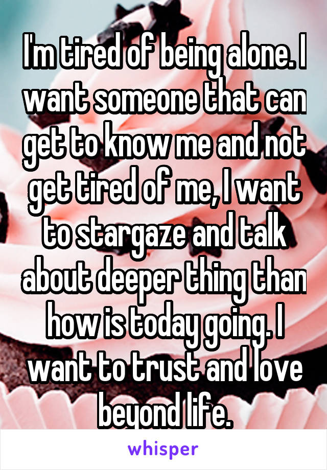 I'm tired of being alone. I want someone that can get to know me and not get tired of me, I want to stargaze and talk about deeper thing than how is today going. I want to trust and love beyond life.