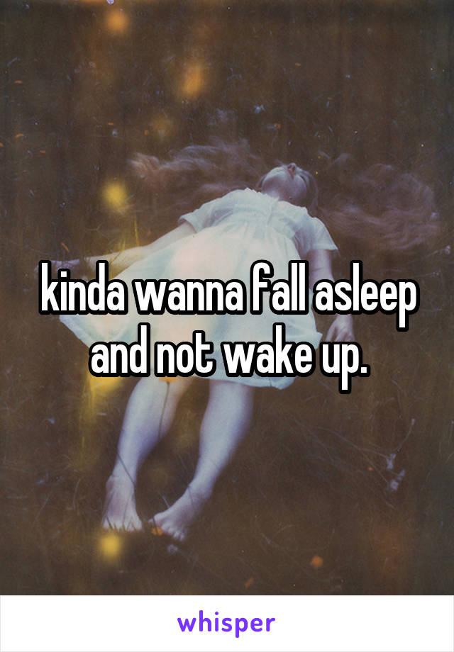 kinda wanna fall asleep and not wake up.