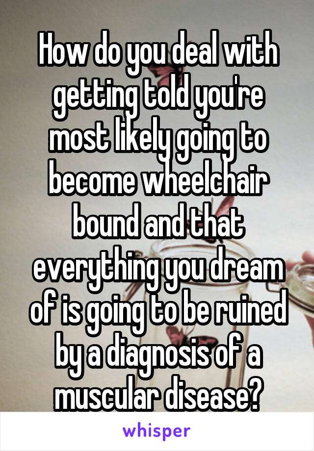 How do you deal with getting told you're most likely going to become wheelchair bound and that everything you dream of is going to be ruined by a diagnosis of a muscular disease?