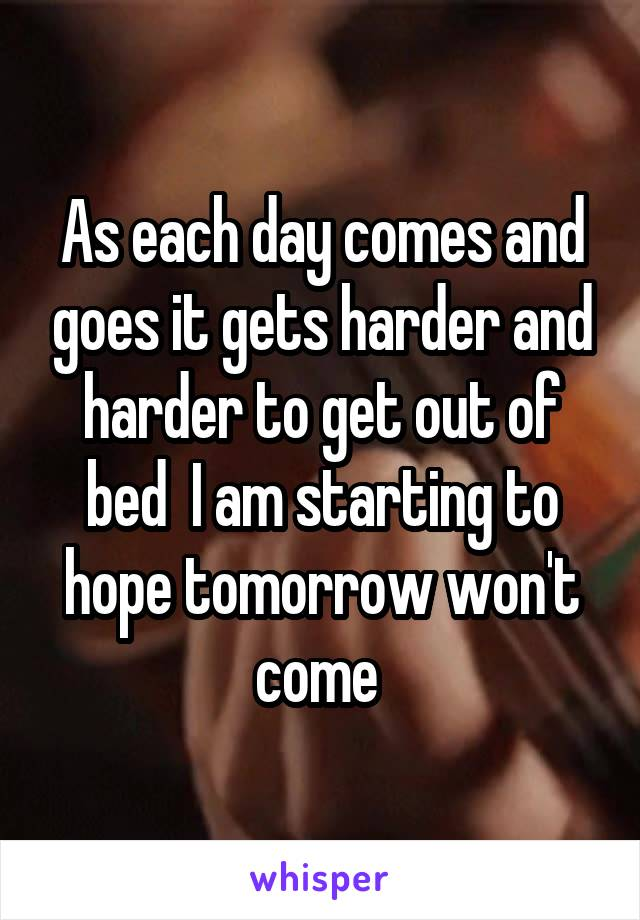 As each day comes and goes it gets harder and harder to get out of bed  I am starting to hope tomorrow won't come