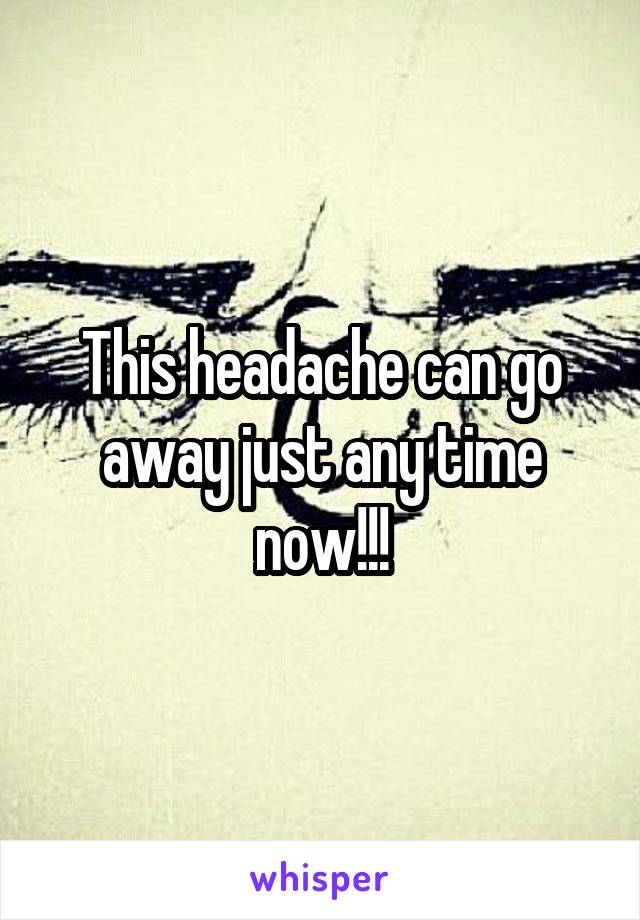 This headache can go away just any time now!!!