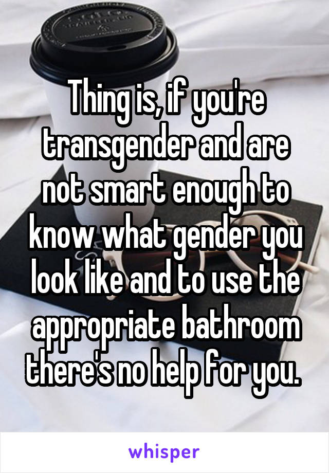 Thing is, if you're transgender and are not smart enough to know what gender you look like and to use the appropriate bathroom there's no help for you.