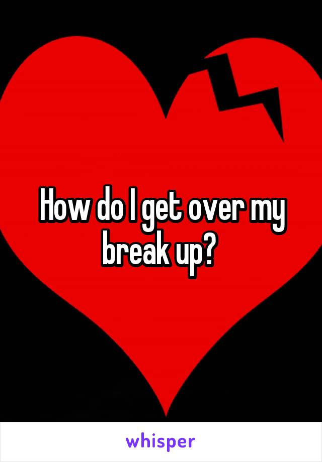How do I get over my break up?