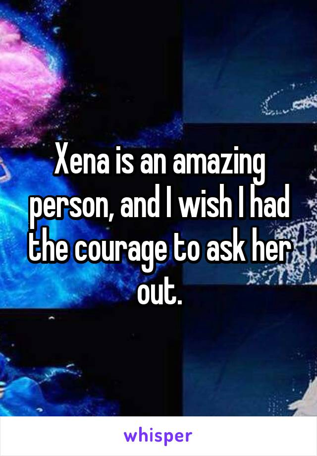 Xena is an amazing person, and I wish I had the courage to ask her out.