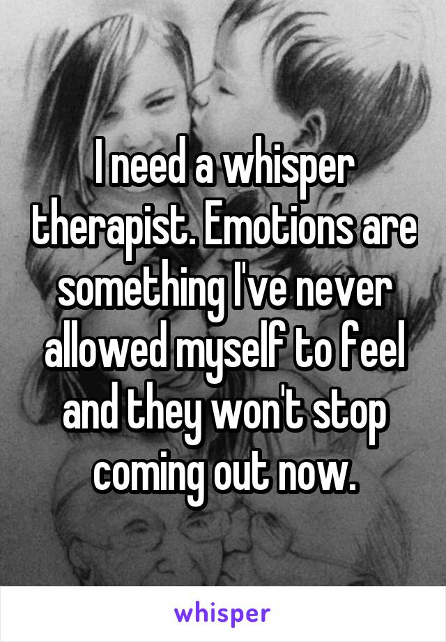 I need a whisper therapist. Emotions are something I've never allowed myself to feel and they won't stop coming out now.