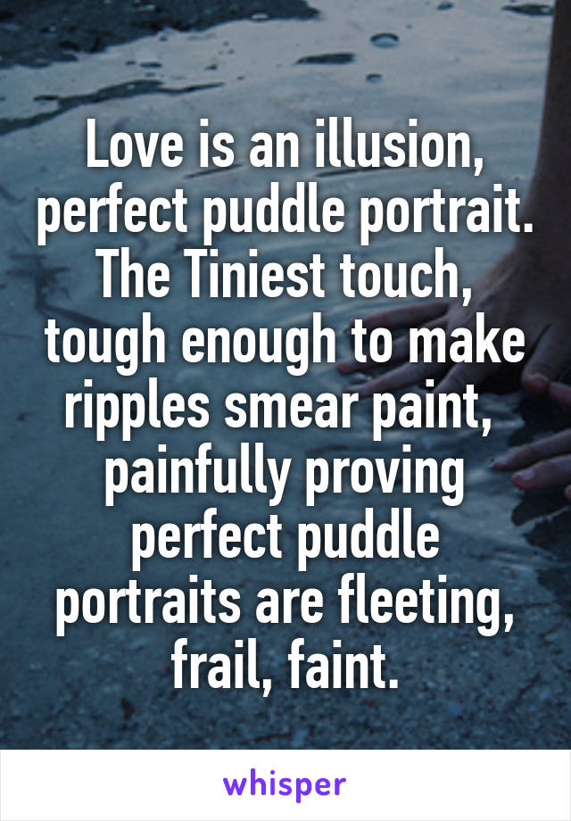 Love is an illusion, perfect puddle portrait. The Tiniest touch, tough enough to make ripples smear paint,  painfully proving perfect puddle portraits are fleeting, frail, faint.