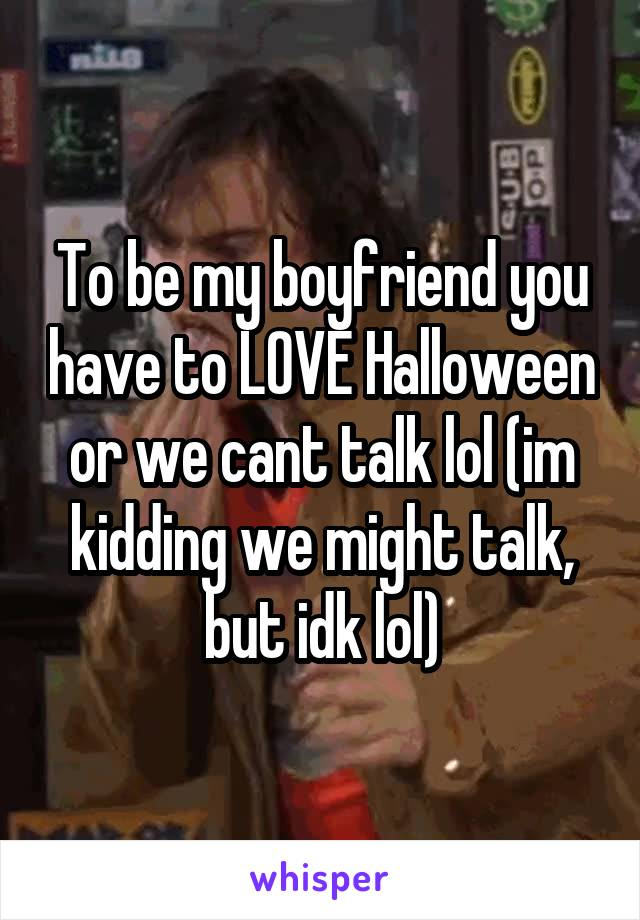 To be my boyfriend you have to LOVE Halloween or we cant talk lol (im kidding we might talk, but idk lol)
