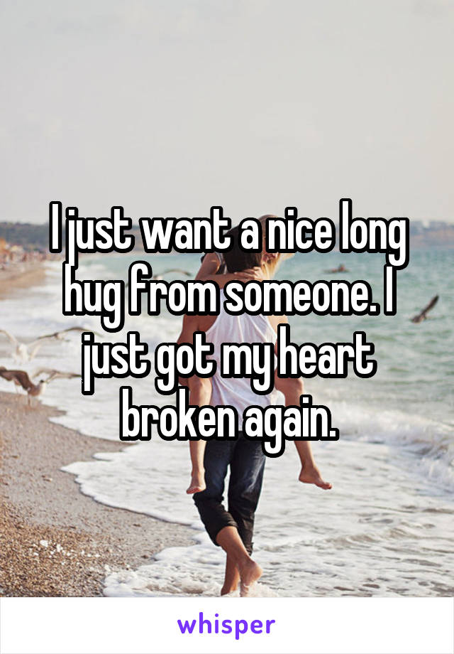 I just want a nice long hug from someone. I just got my heart broken again.
