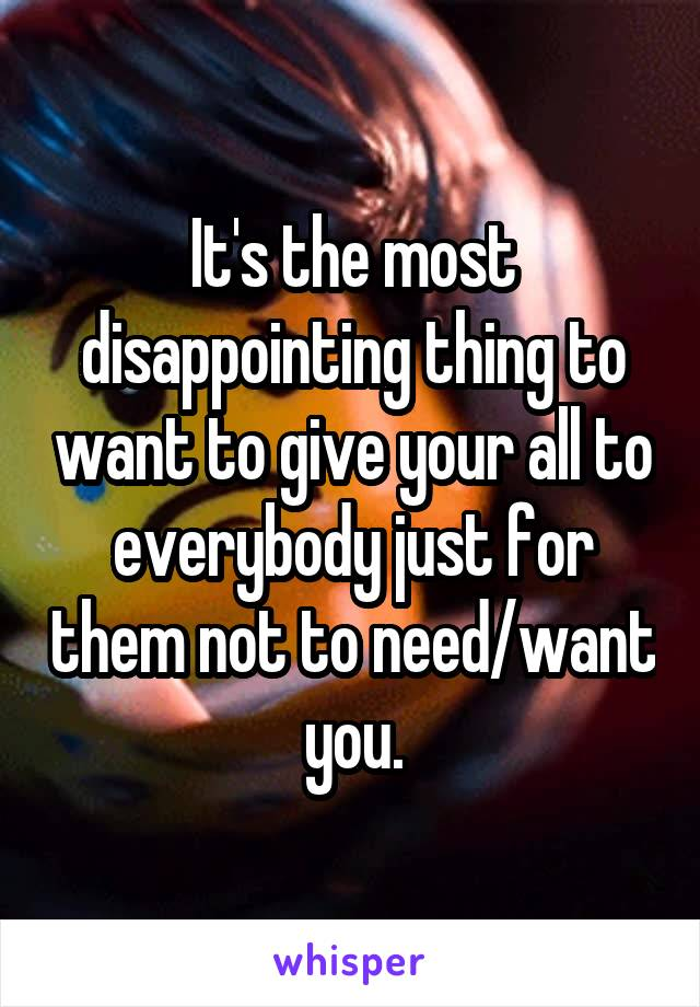 It's the most disappointing thing to want to give your all to everybody just for them not to need/want you.
