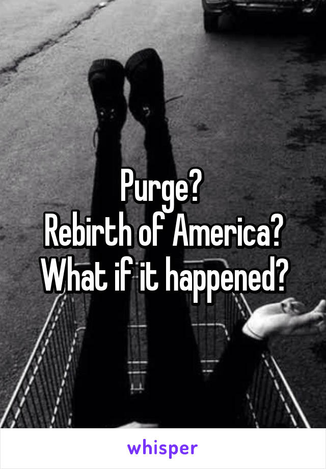 Purge?  Rebirth of America? What if it happened?
