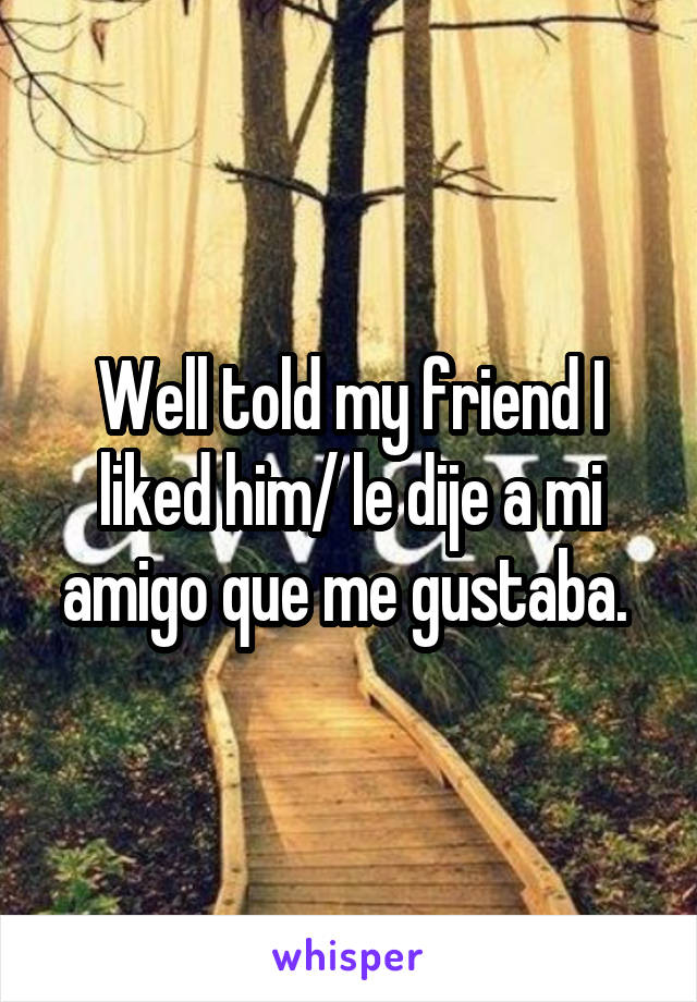 Well told my friend I liked him/ le dije a mi amigo que me gustaba.