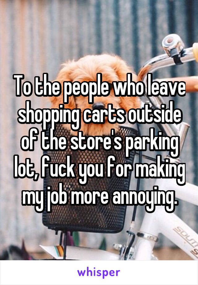 To the people who leave shopping carts outside of the store's parking lot, fuck you for making my job more annoying.