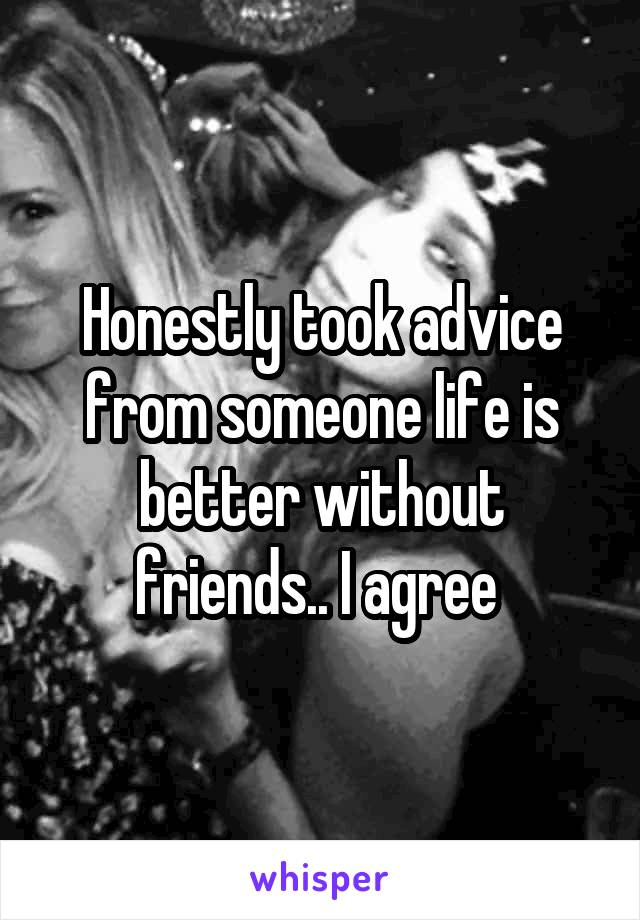 Honestly took advice from someone life is better without friends.. I agree
