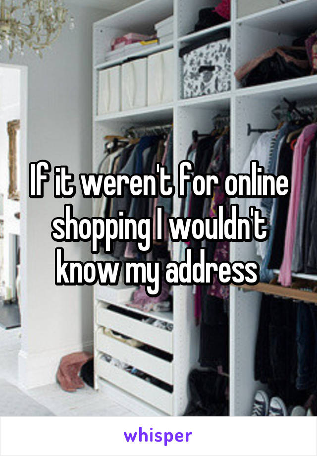 If it weren't for online shopping I wouldn't know my address
