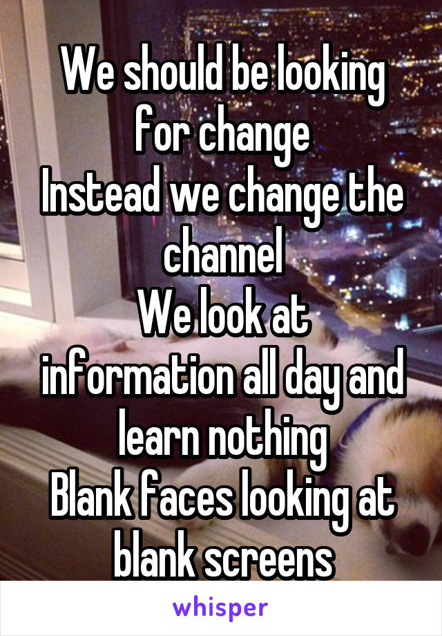 We should be looking for change Instead we change the channel We look at information all day and learn nothing Blank faces looking at blank screens