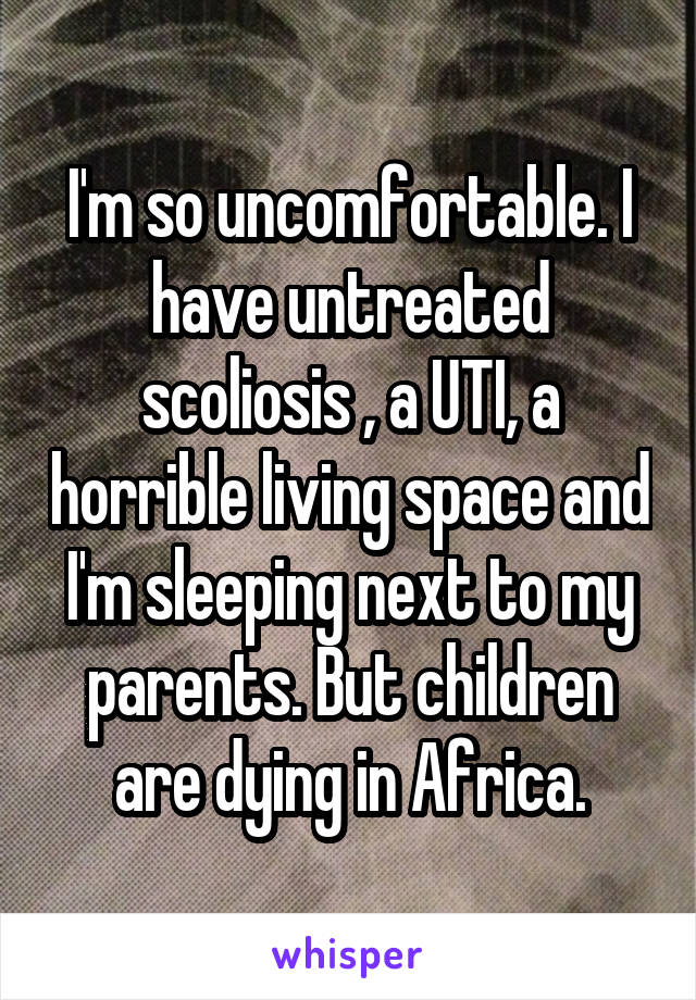 I'm so uncomfortable. I have untreated scoliosis , a UTI, a horrible living space and I'm sleeping next to my parents. But children are dying in Africa.