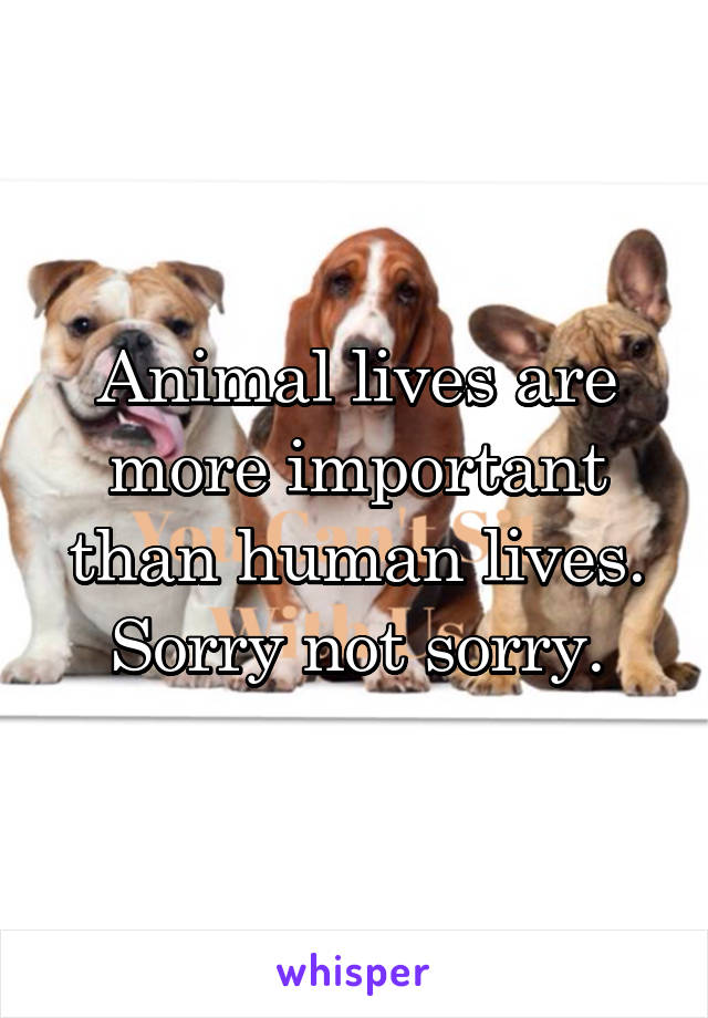 Animal lives are more important than human lives. Sorry not sorry.