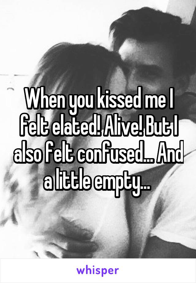 When you kissed me I felt elated! Alive! But I also felt confused... And a little empty...