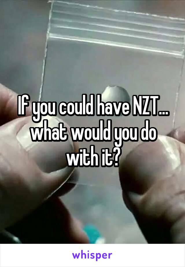 If you could have NZT... what would you do with it?