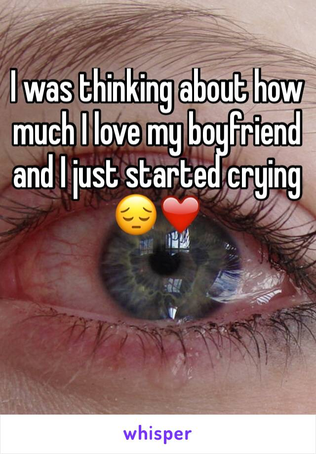 I was thinking about how much I love my boyfriend and I just started crying 😔❤️