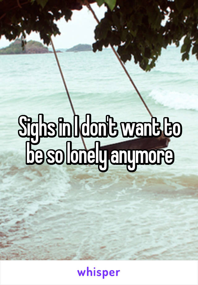 Sighs in I don't want to be so lonely anymore