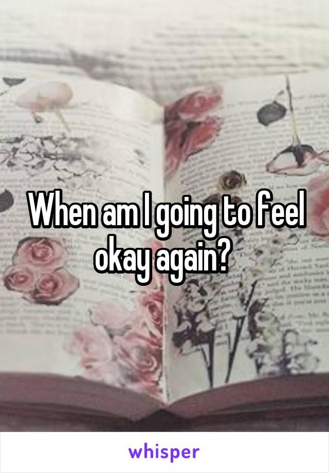 When am I going to feel okay again?