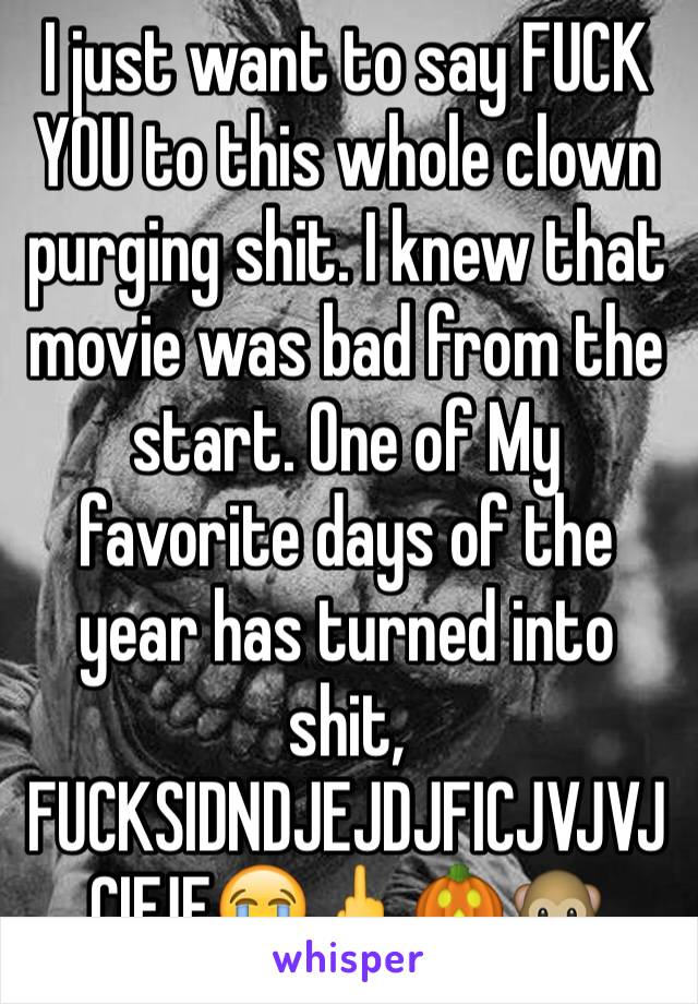 I just want to say FUCK YOU to this whole clown purging shit. I knew that movie was bad from the start. One of My favorite days of the year has turned into shit, FUCKSIDNDJEJDJFICJVJVJCIFJF😭🖕🎃🐵