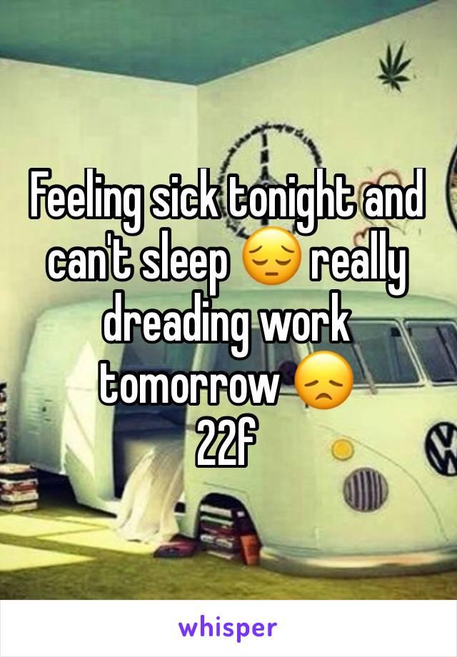 Feeling sick tonight and can't sleep 😔 really dreading work tomorrow 😞 22f