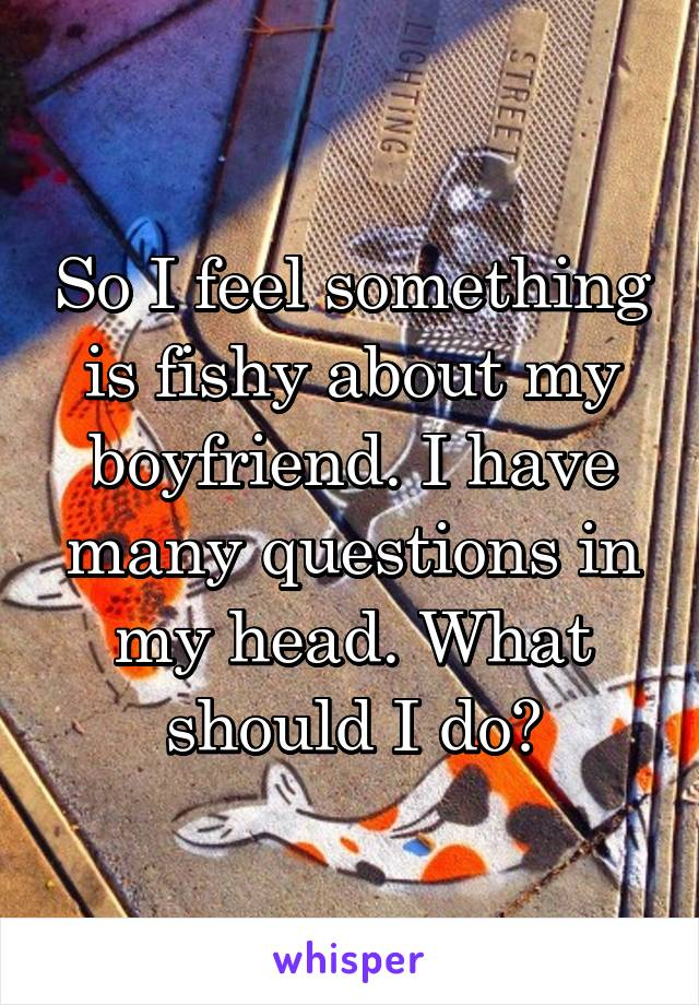 So I feel something is fishy about my boyfriend. I have many questions in my head. What should I do?