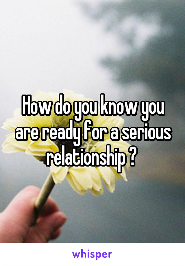 How do you know you are ready for a serious relationship ?