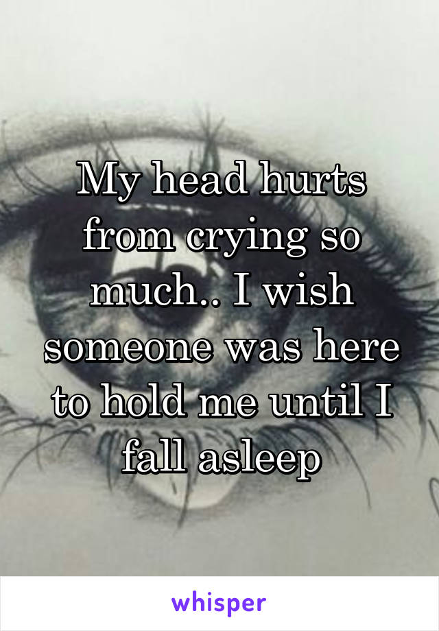 My head hurts from crying so much.. I wish someone was here to hold me until I fall asleep