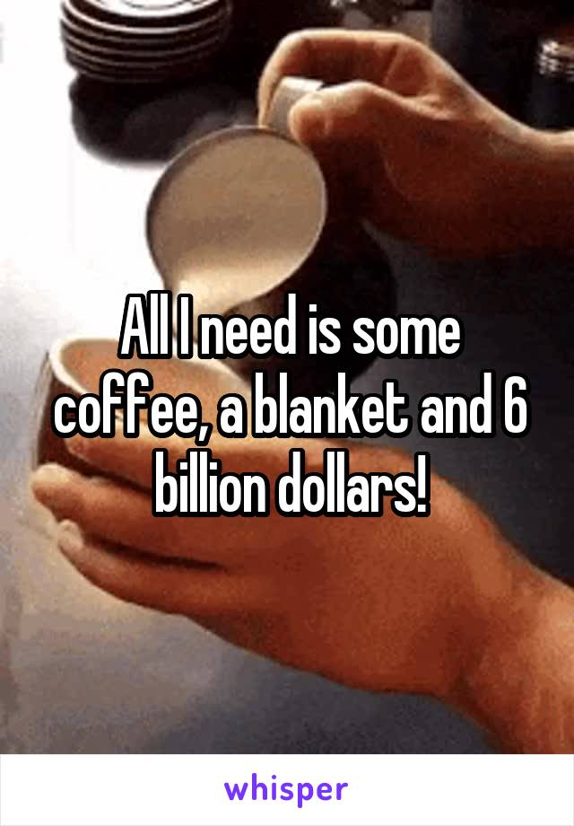 All I need is some coffee, a blanket and 6 billion dollars!